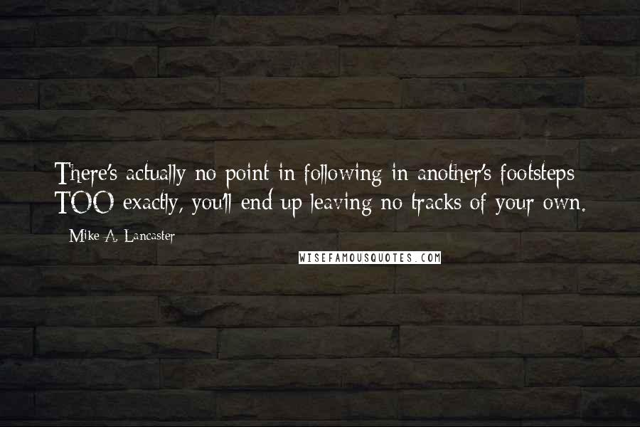 Mike A. Lancaster Quotes: There's actually no point in following in another's footsteps TOO exactly, you'll end up leaving no tracks of your own.