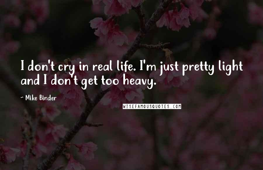 Mike Binder Quotes: I don't cry in real life. I'm just pretty light and I don't get too heavy.