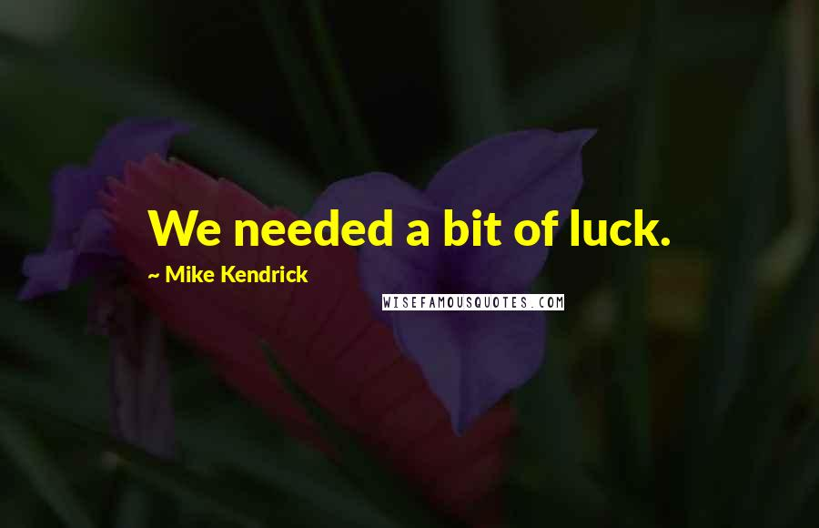 Mike Kendrick Quotes: We needed a bit of luck.