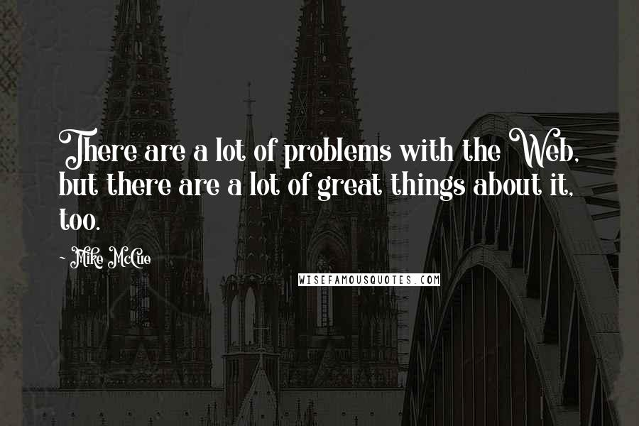 Mike McCue Quotes: There are a lot of problems with the Web, but there are a lot of great things about it, too.