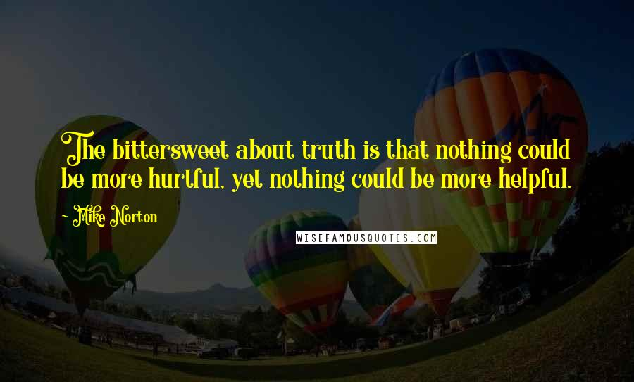 Mike Norton Quotes: The bittersweet about truth is that nothing could be more hurtful, yet nothing could be more helpful.
