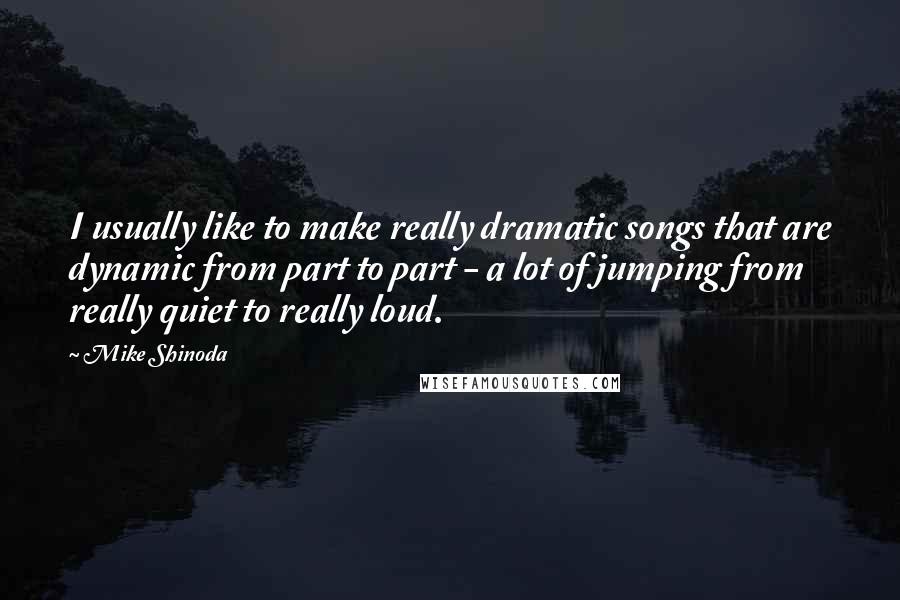 Mike Shinoda Quotes: I usually like to make really dramatic songs that are dynamic from part to part - a lot of jumping from really quiet to really loud.