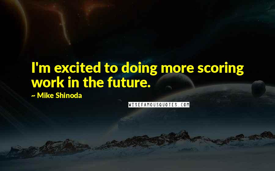 Mike Shinoda Quotes: I'm excited to doing more scoring work in the future.