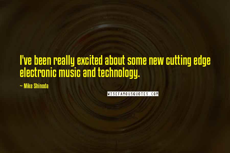 Mike Shinoda Quotes: I've been really excited about some new cutting edge electronic music and technology.