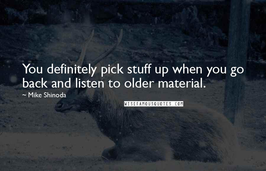 Mike Shinoda Quotes: You definitely pick stuff up when you go back and listen to older material.