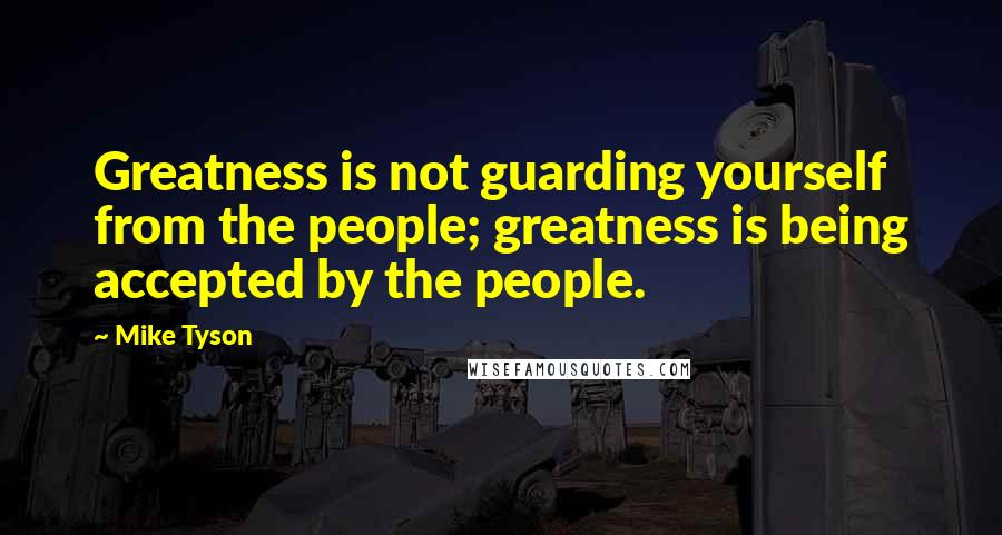 Mike Tyson Quotes: Greatness is not guarding yourself from the people; greatness is being accepted by the people.