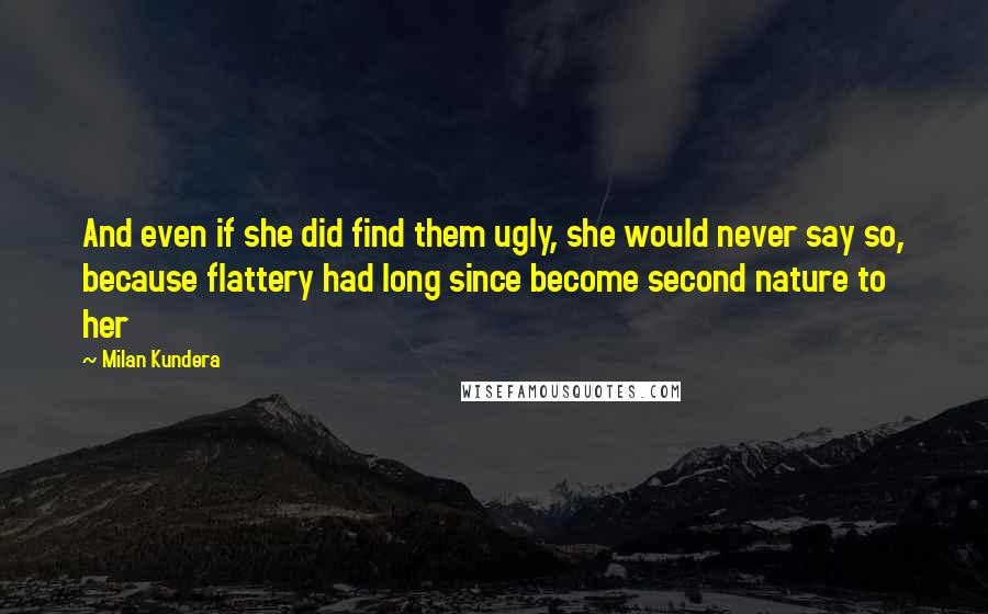 Milan Kundera Quotes: And even if she did find them ugly, she would never say so, because flattery had long since become second nature to her