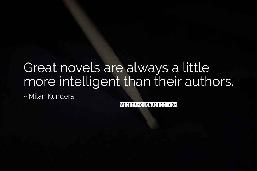 Milan Kundera Quotes: Great novels are always a little more intelligent than their authors.