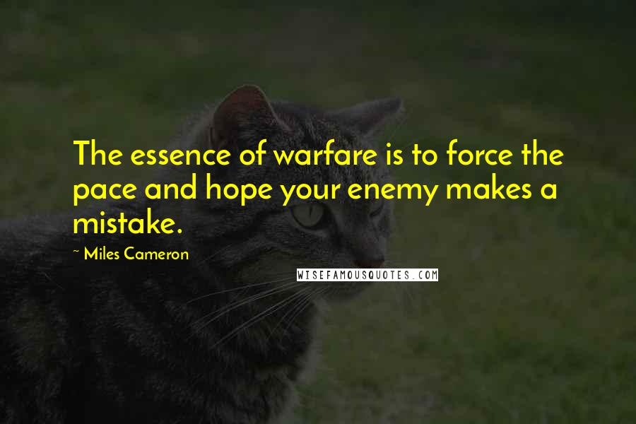 Miles Cameron Quotes: The essence of warfare is to force the pace and hope your enemy makes a mistake.