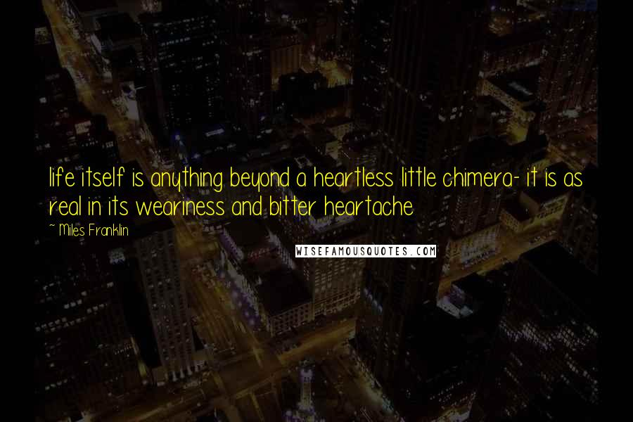 Miles Franklin Quotes: life itself is anything beyond a heartless little chimera- it is as real in its weariness and bitter heartache