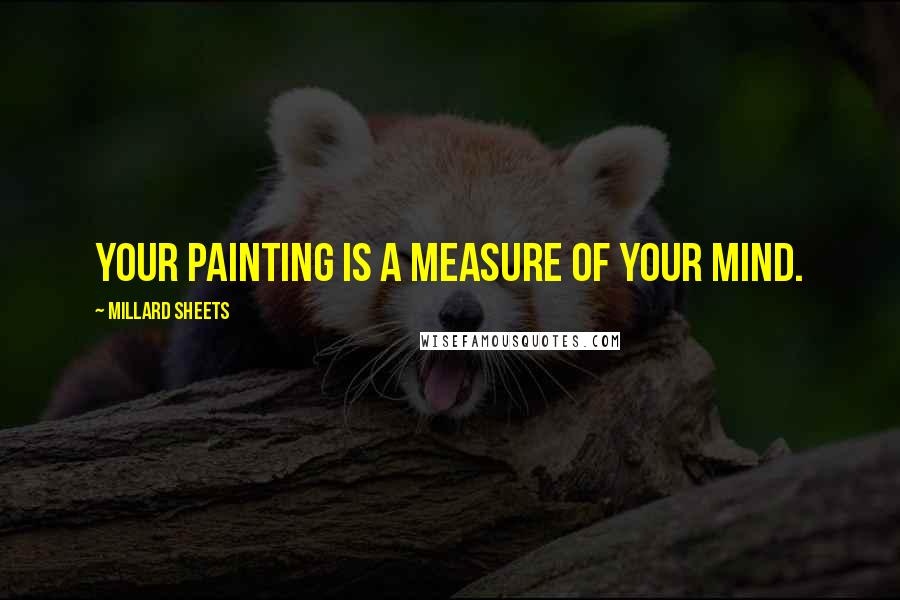 Millard Sheets Quotes: Your painting is a measure of your mind.