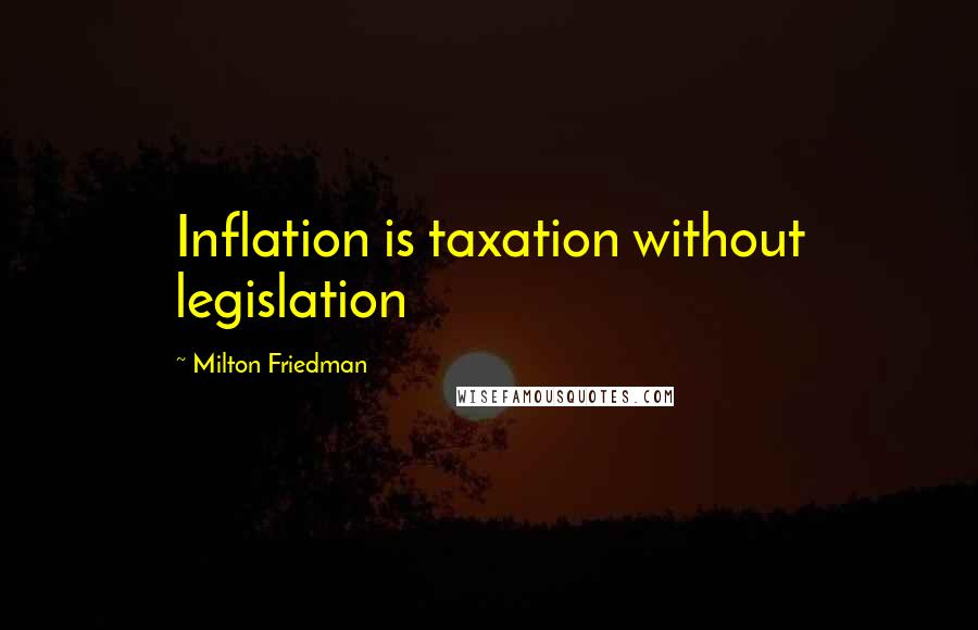 Milton Friedman Quotes: Inflation is taxation without legislation