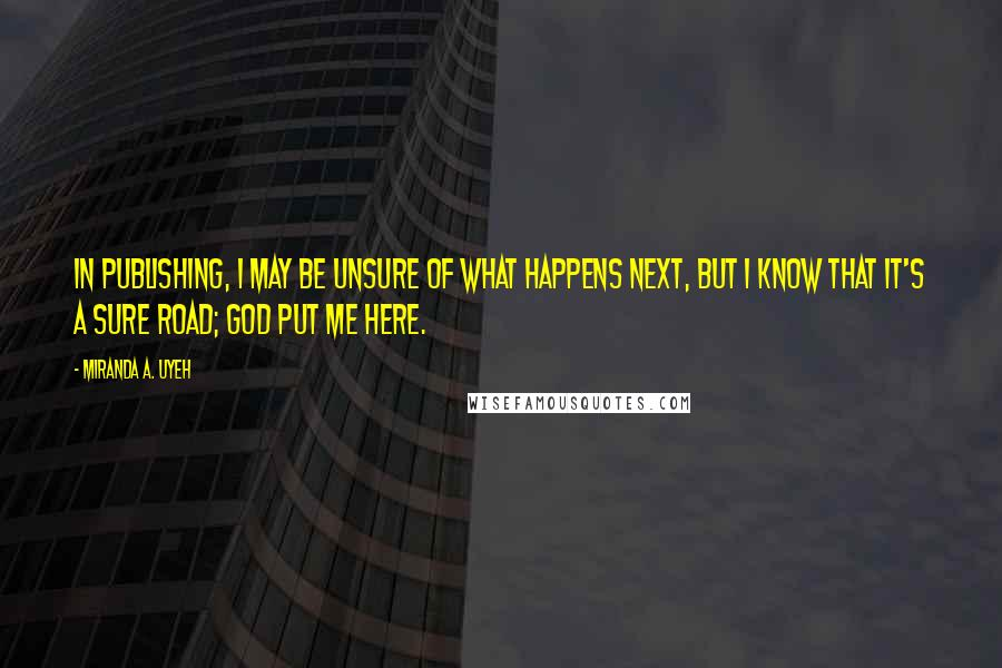 Miranda A. Uyeh Quotes: In publishing, I may be unsure of what happens next, but I know that it's a sure road; God put me here.