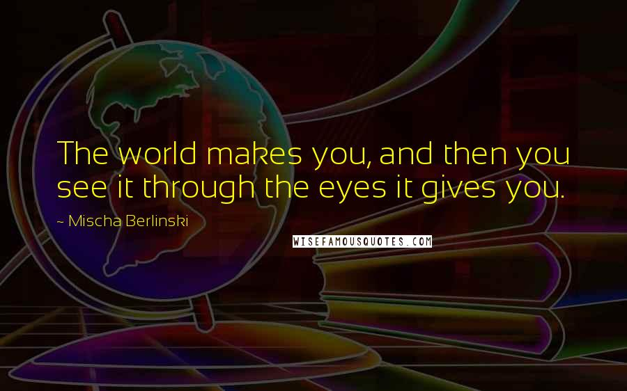 Mischa Berlinski Quotes: The world makes you, and then you see it through the eyes it gives you.