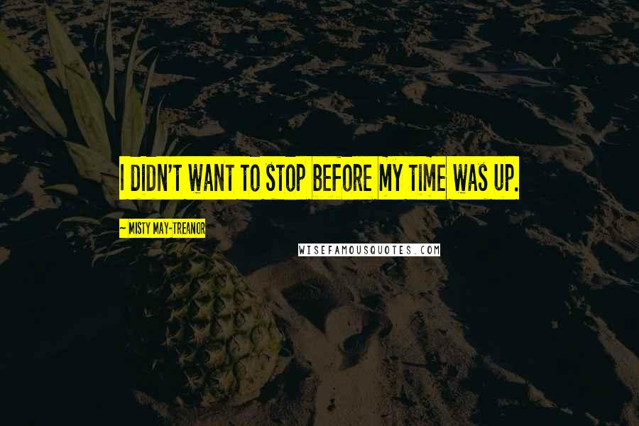 Misty May-Treanor Quotes: I didn't want to stop before my time was up.