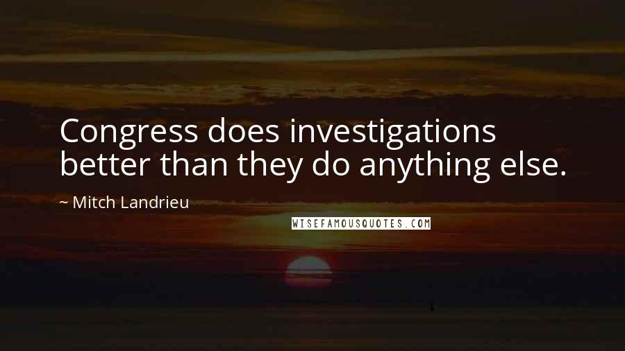 Mitch Landrieu Quotes: Congress does investigations better than they do anything else.