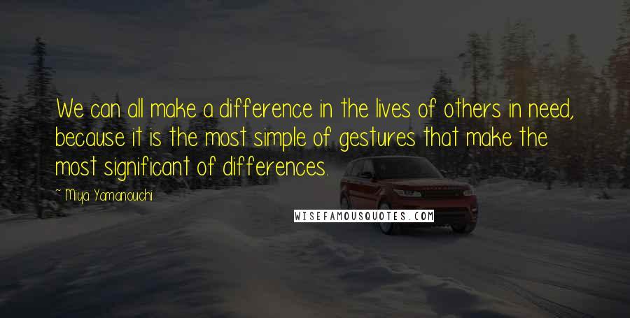 Miya Yamanouchi Quotes: We can all make a difference in the lives of others in need, because it is the most simple of gestures that make the most significant of differences.