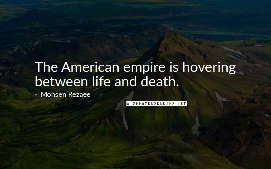 Mohsen Rezaee Quotes: The American empire is hovering between life and death.