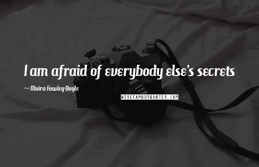 Moira Fowley-Doyle Quotes: I am afraid of everybody else's secrets