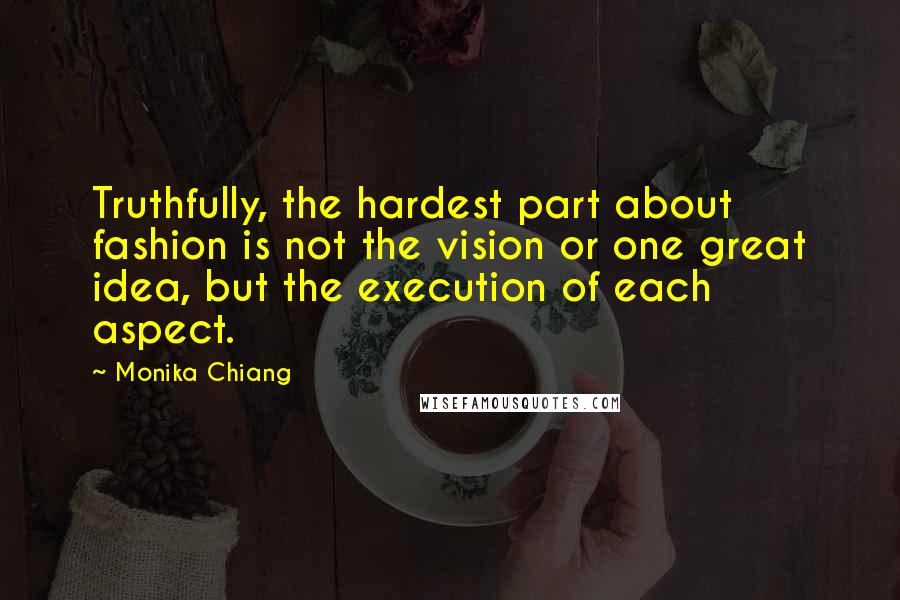 Monika Chiang Quotes: Truthfully, the hardest part about fashion is not the vision or one great idea, but the execution of each aspect.