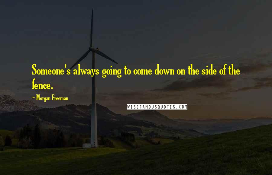 Morgan Freeman Quotes: Someone's always going to come down on the side of the fence.