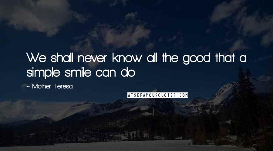 Mother Teresa Quotes: We shall never know all the good that a simple smile can do.