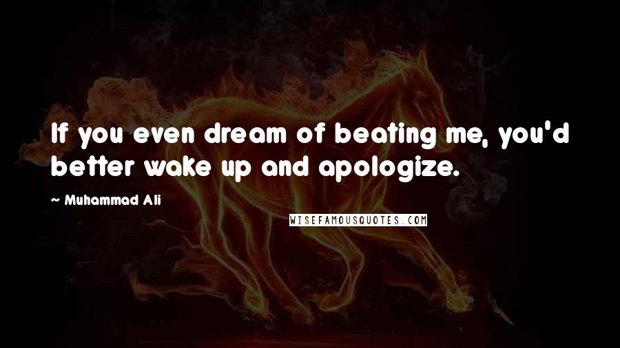 Muhammad Ali Quotes: If you even dream of beating me, you'd better wake up and apologize.