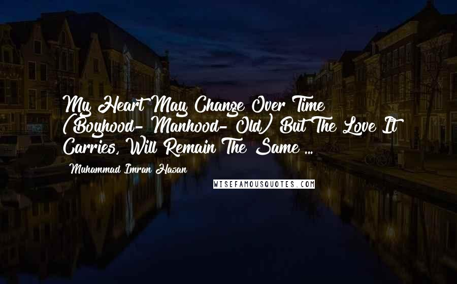 Muhammad Imran Hasan Quotes: My Heart May Change Over Time (Boyhood->Manhood->Old) But The Love It Carries, Will Remain The Same ...