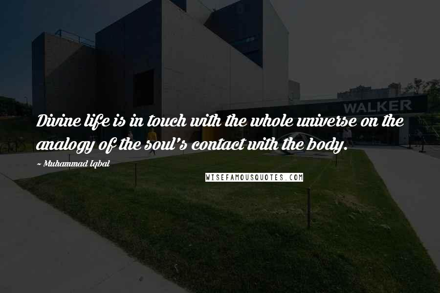 Muhammad Iqbal Quotes: Divine life is in touch with the whole universe on the analogy of the soul's contact with the body.