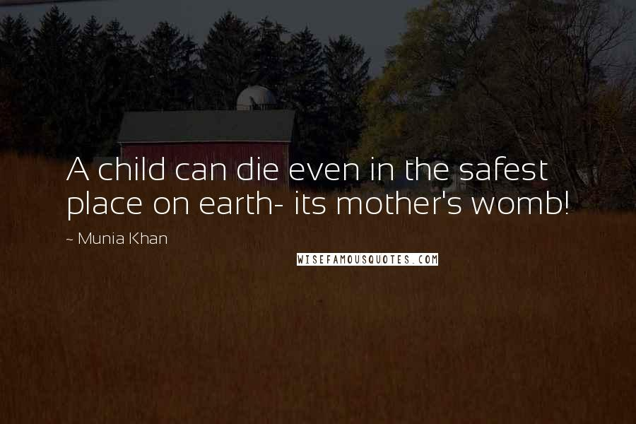 Munia Khan Quotes: A child can die even in the safest place on earth- its mother's womb!