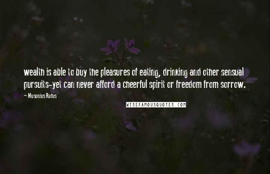 Musonius Rufus Quotes: wealth is able to buy the pleasures of eating, drinking and other sensual pursuits-yet can never afford a cheerful spirit or freedom from sorrow.