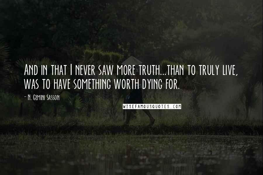 N. Gemini Sasson Quotes: And in that I never saw more truth...than to truly live, was to have something worth dying for.