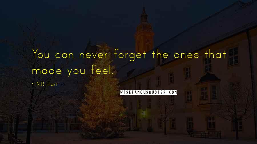 N.R. Hart Quotes: You can never forget the ones that made you feel.