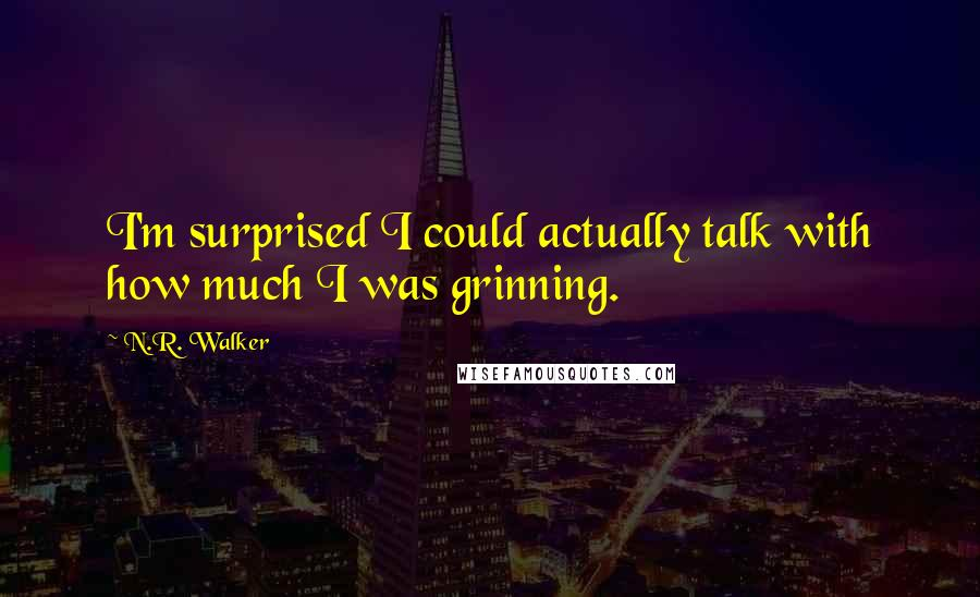 N.R. Walker Quotes: I'm surprised I could actually talk with how much I was grinning.