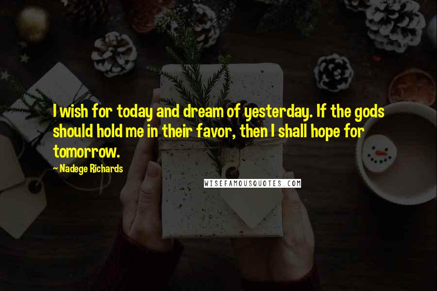 Nadege Richards Quotes: I wish for today and dream of yesterday. If the gods should hold me in their favor, then I shall hope for tomorrow.