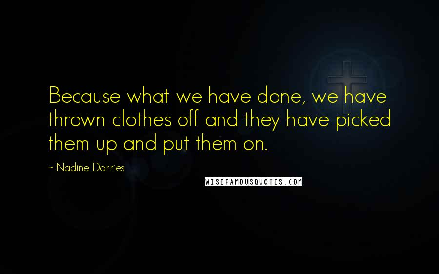 Nadine Dorries Quotes: Because what we have done, we have thrown clothes off and they have picked them up and put them on.