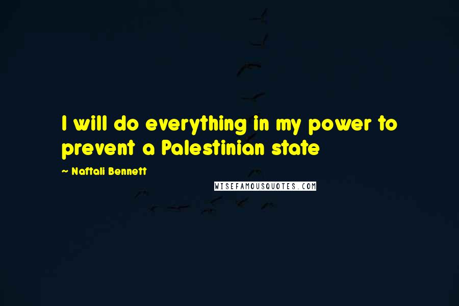 Naftali Bennett Quotes: I will do everything in my power to prevent a Palestinian state
