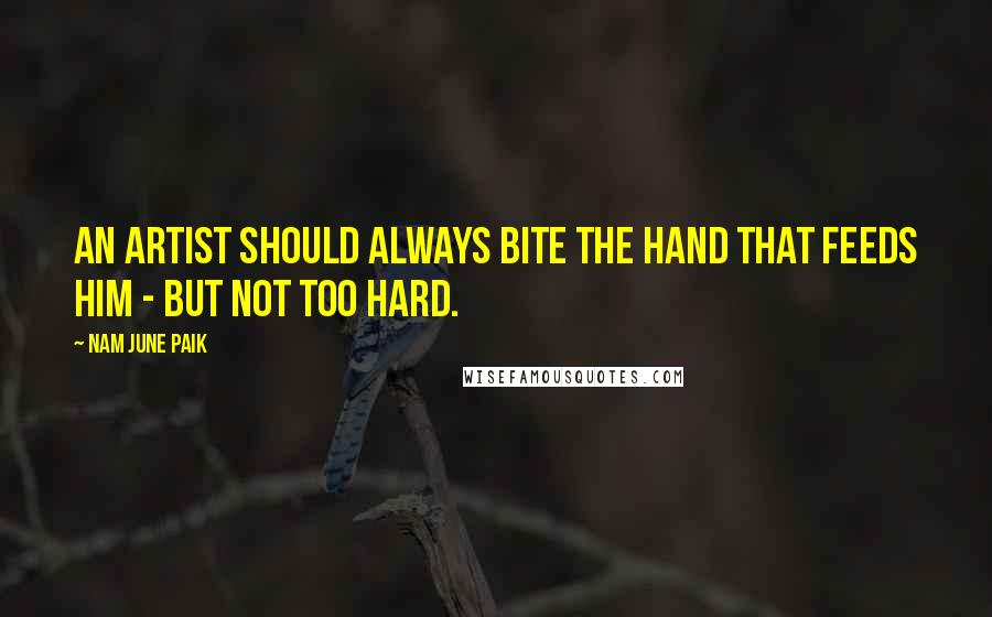 Nam June Paik Quotes: An artist should always bite the hand that feeds him - but not too hard.