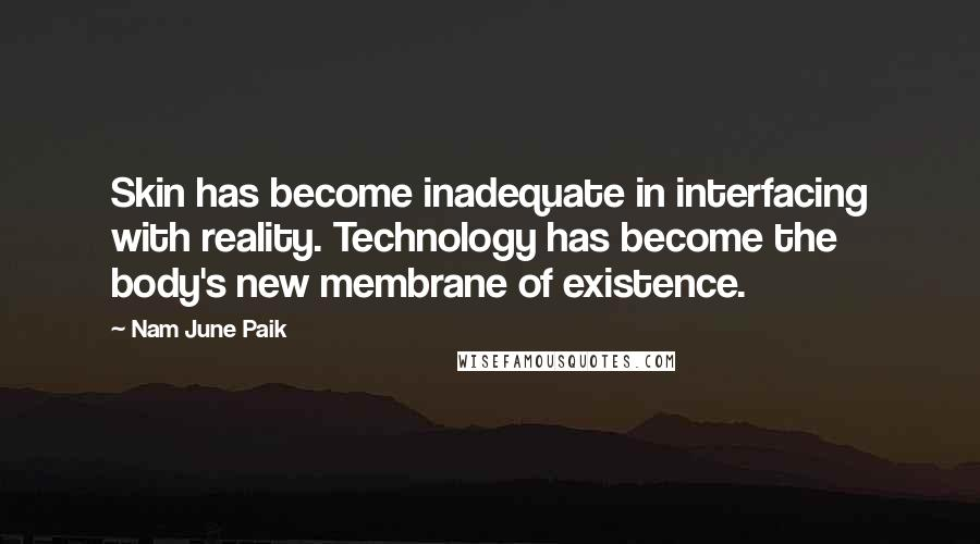 Nam June Paik Quotes: Skin has become inadequate in interfacing with reality. Technology has become the body's new membrane of existence.