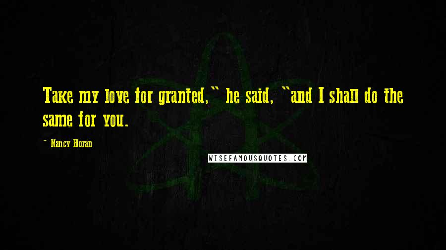 "Nancy Horan Quotes: Take my love for granted,"" he said, ""and I shall do the same for you."