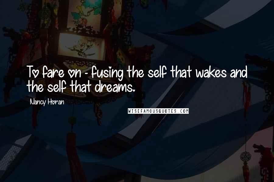 Nancy Horan Quotes: To fare on - fusing the self that wakes and the self that dreams.