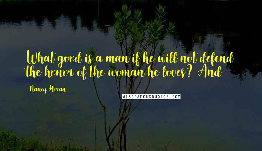 Nancy Horan Quotes: What good is a man if he will not defend the honor of the woman he loves? And