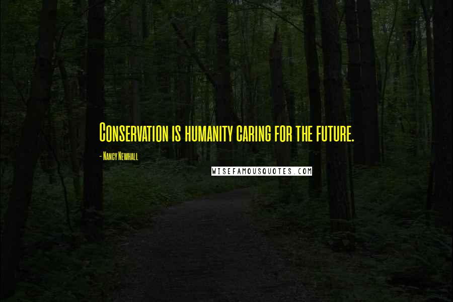 Nancy Newhall Quotes: Conservation is humanity caring for the future.