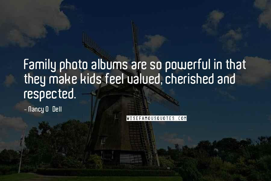 Nancy O'Dell Quotes: Family photo albums are so powerful in that they make kids feel valued, cherished and respected.