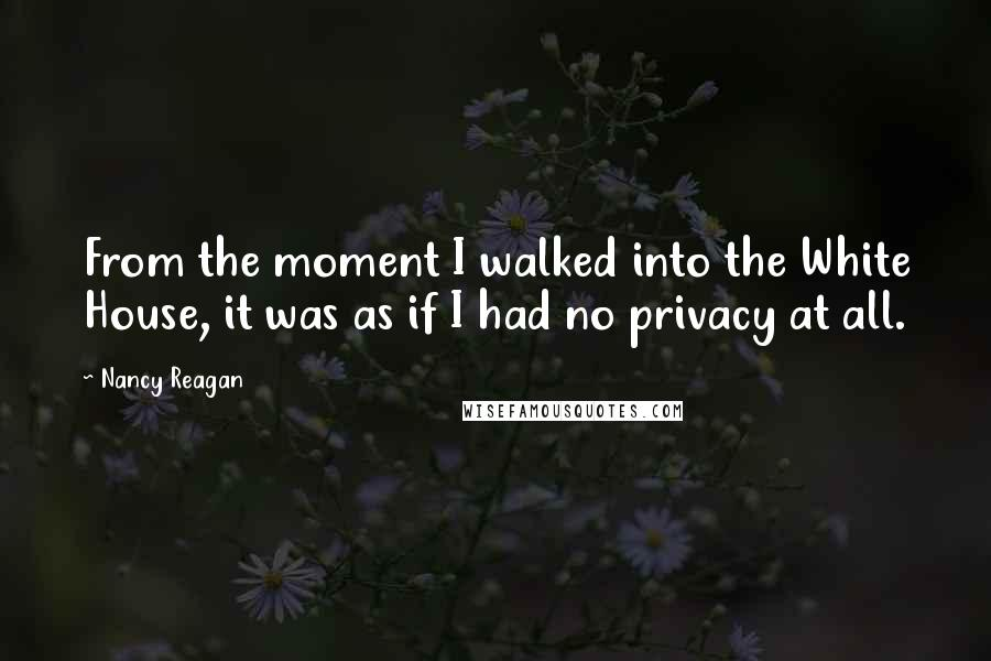 Nancy Reagan Quotes: From the moment I walked into the White House, it was as if I had no privacy at all.