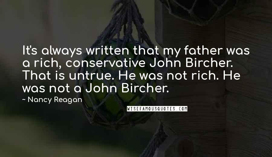 Nancy Reagan Quotes: It's always written that my father was a rich, conservative John Bircher. That is untrue. He was not rich. He was not a John Bircher.