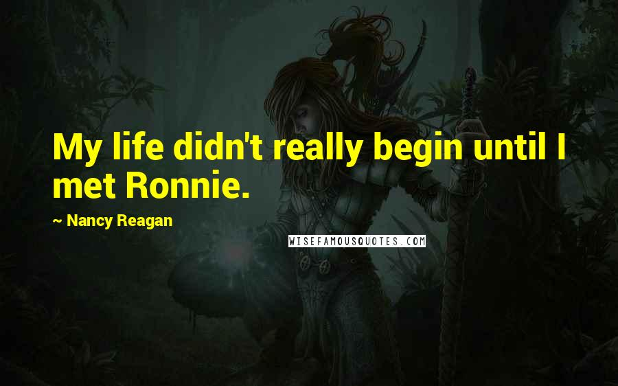 Nancy Reagan Quotes: My life didn't really begin until I met Ronnie.