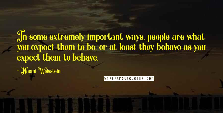 Naomi Weisstein Quotes: In some extremely important ways, people are what you expect them to be, or at least they behave as you expect them to behave.