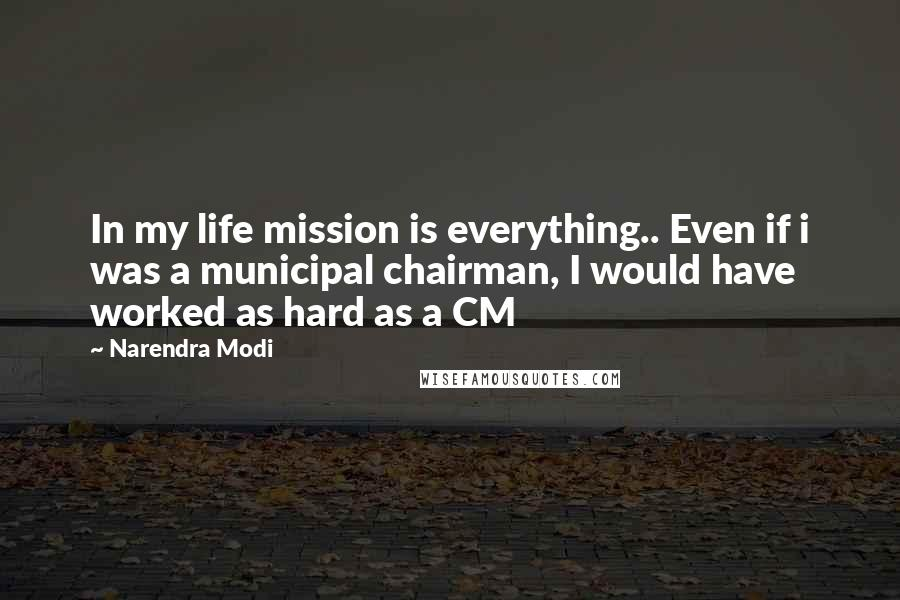 Narendra Modi Quotes: In my life mission is everything.. Even if i was a municipal chairman, I would have worked as hard as a CM