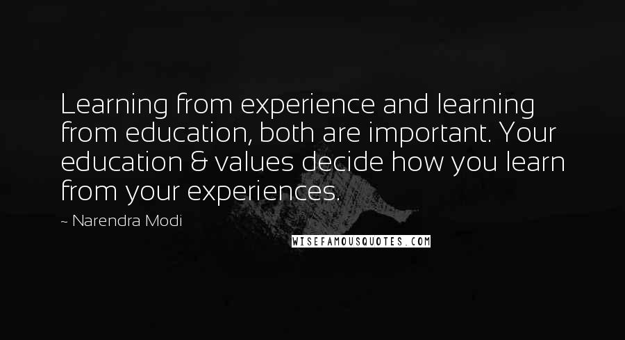 Narendra Modi Quotes: Learning from experience and learning from education, both are important. Your education & values decide how you learn from your experiences.